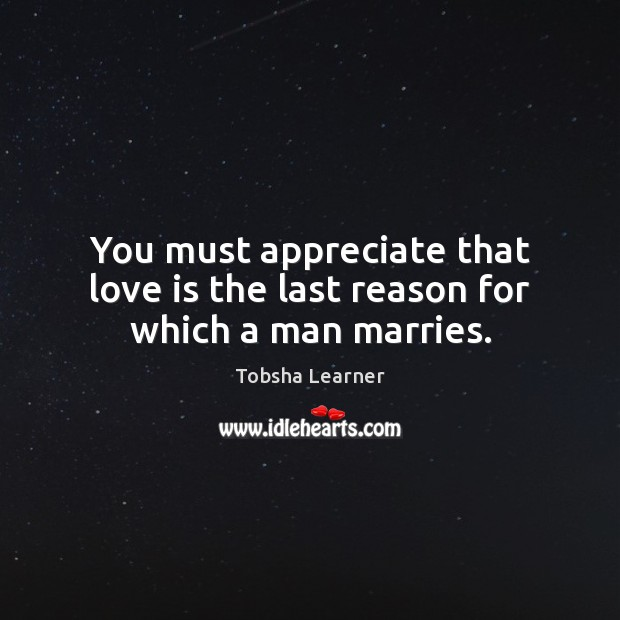 You must appreciate that love is the last reason for which a man marries. Image
