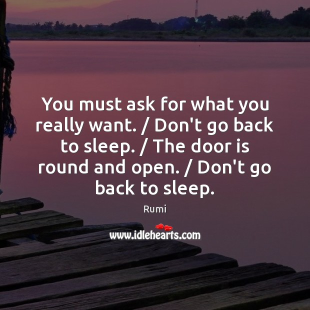 You must ask for what you really want. / Don't go back to Rumi Picture Quote
