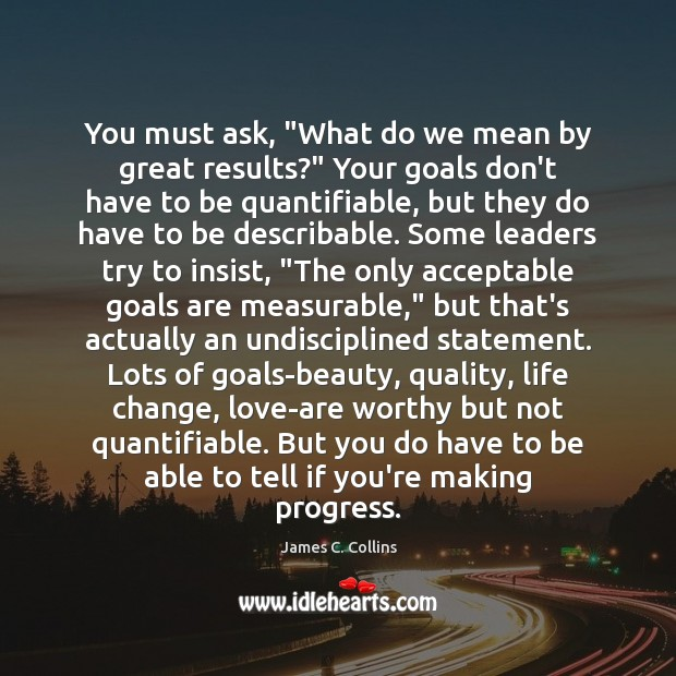 """You must ask, """"What do we mean by great results?"""" Your goals James C. Collins Picture Quote"""