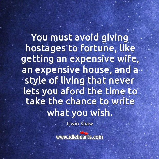 Image, You must avoid giving hostages to fortune, like getting an expensive wife, an expensive house