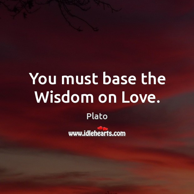 You must base the Wisdom on Love. Plato Picture Quote