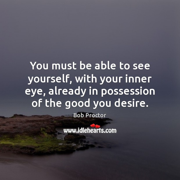 You must be able to see yourself, with your inner eye, already Bob Proctor Picture Quote