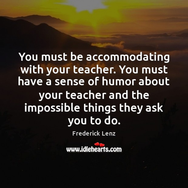 You must be accommodating with your teacher. You must have a sense Image