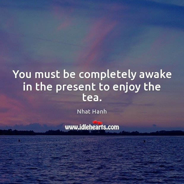 You must be completely awake in the present to enjoy the tea. Image