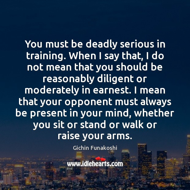 You must be deadly serious in training. When I say that, I Gichin Funakoshi Picture Quote
