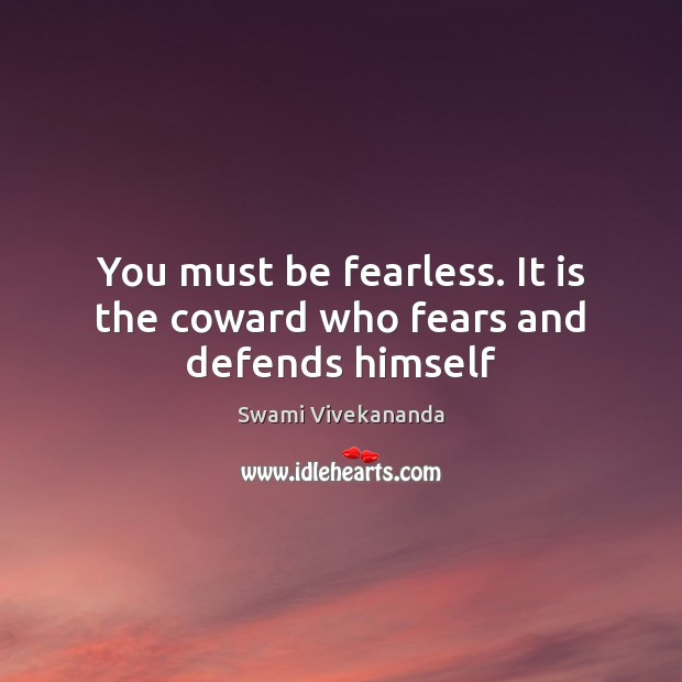 You must be fearless. It is the coward who fears and defends himself Image