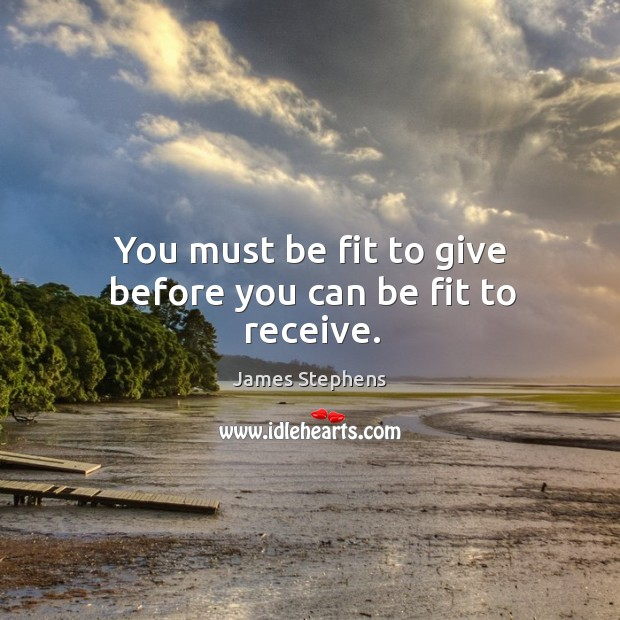 You must be fit to give before you can be fit to receive. Image