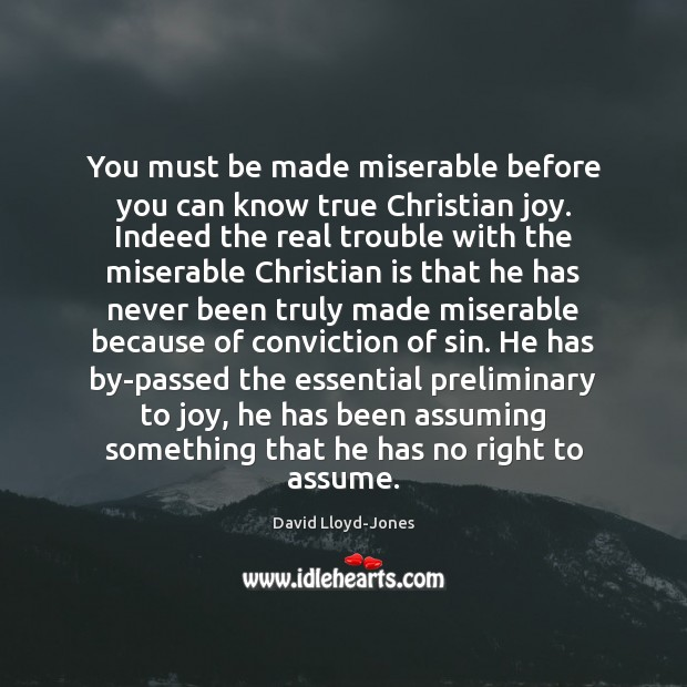 You must be made miserable before you can know true Christian joy. David Lloyd-Jones Picture Quote