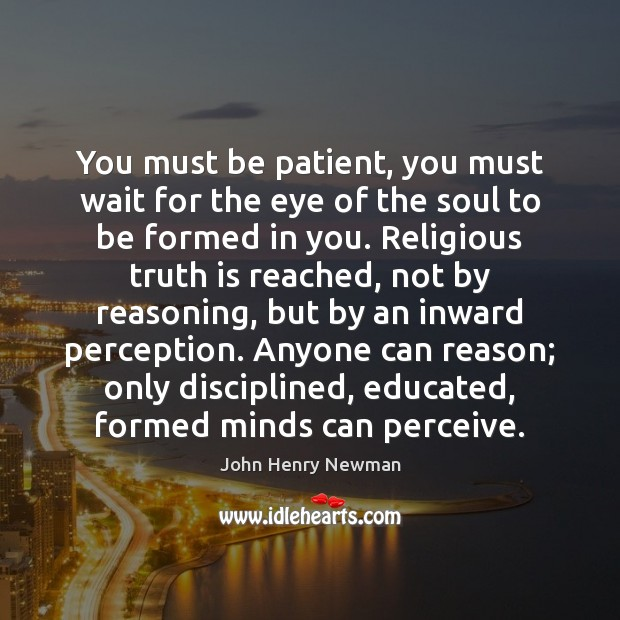 You must be patient, you must wait for the eye of the John Henry Newman Picture Quote