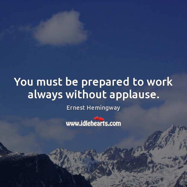 You must be prepared to work always without applause. Ernest Hemingway Picture Quote