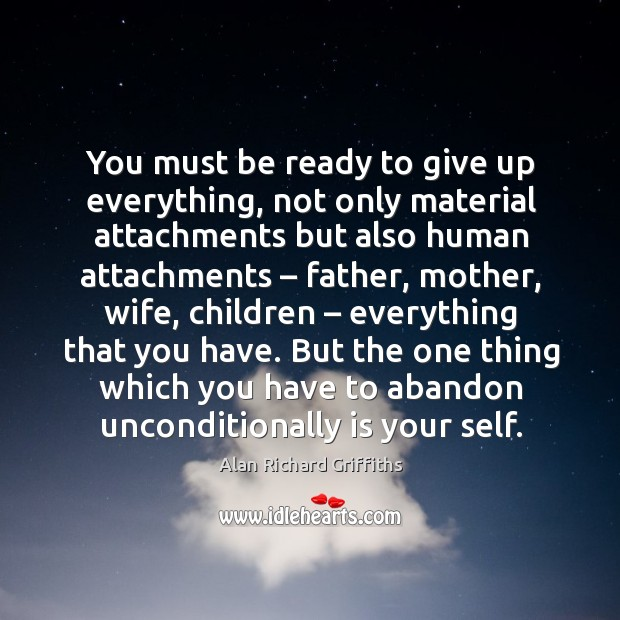 You must be ready to give up everything, not only material attachments but also Alan Richard Griffiths Picture Quote
