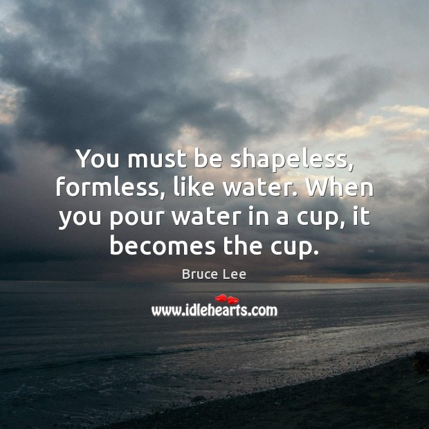 You must be shapeless, formless, like water. When you pour water in Bruce Lee Picture Quote