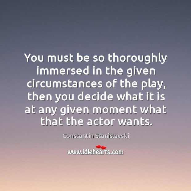 You must be so thoroughly immersed in the given circumstances of the Constantin Stanislavski Picture Quote