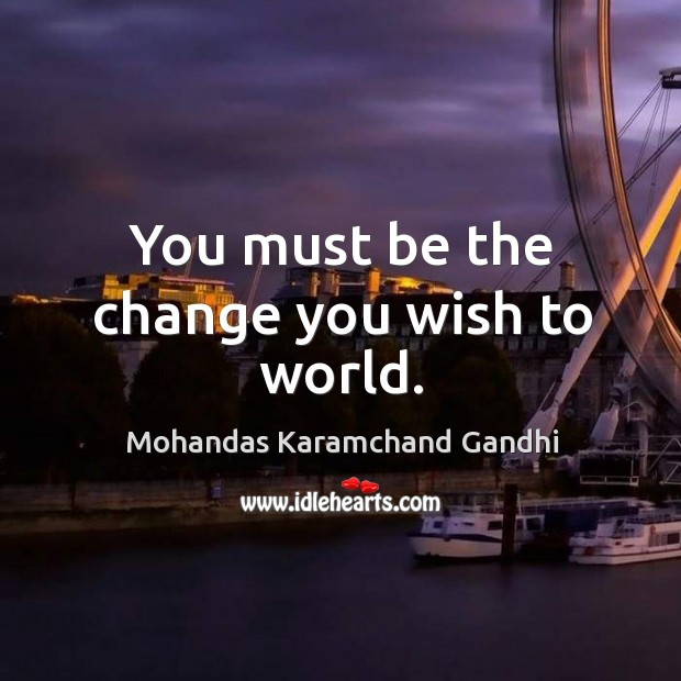 You must be the change you wish to world. Mohandas Karamchand Gandhi Picture Quote