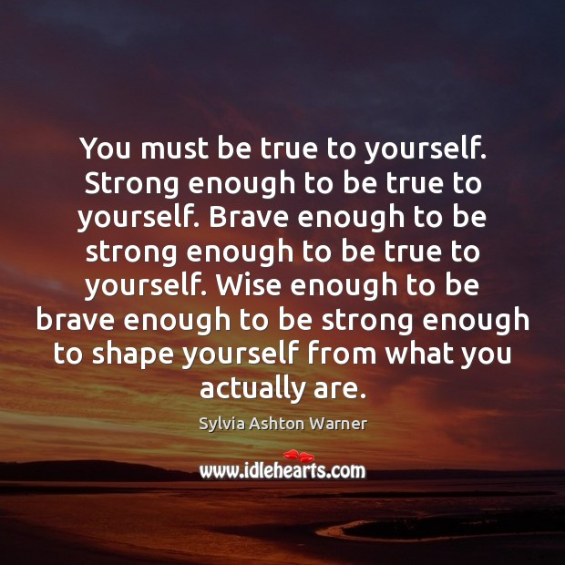 You must be true to yourself. Strong enough to be true to Image
