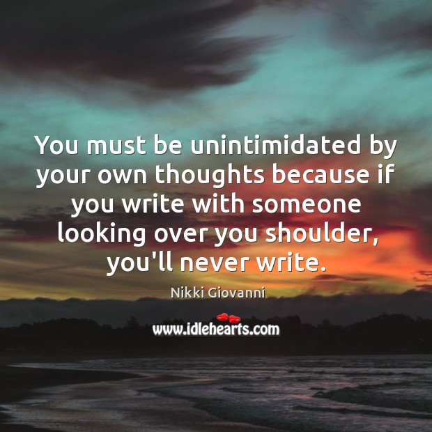 You must be unintimidated by your own thoughts because if you write Image