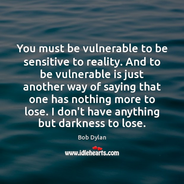 You must be vulnerable to be sensitive to reality. And to be Image