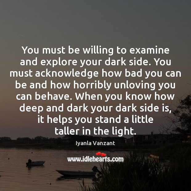 You must be willing to examine and explore your dark side. You Iyanla Vanzant Picture Quote