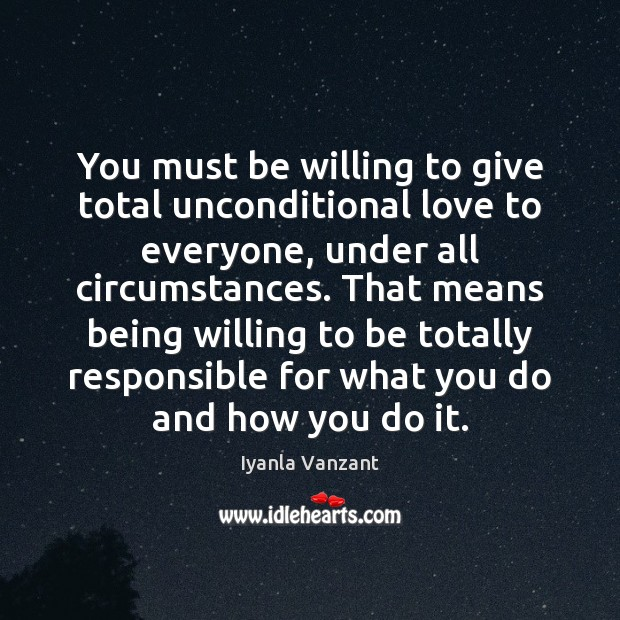 You must be willing to give total unconditional love to everyone, under Iyanla Vanzant Picture Quote