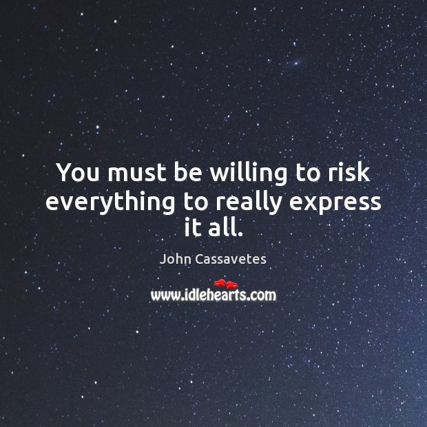 Image, You must be willing to risk everything to really express it all.