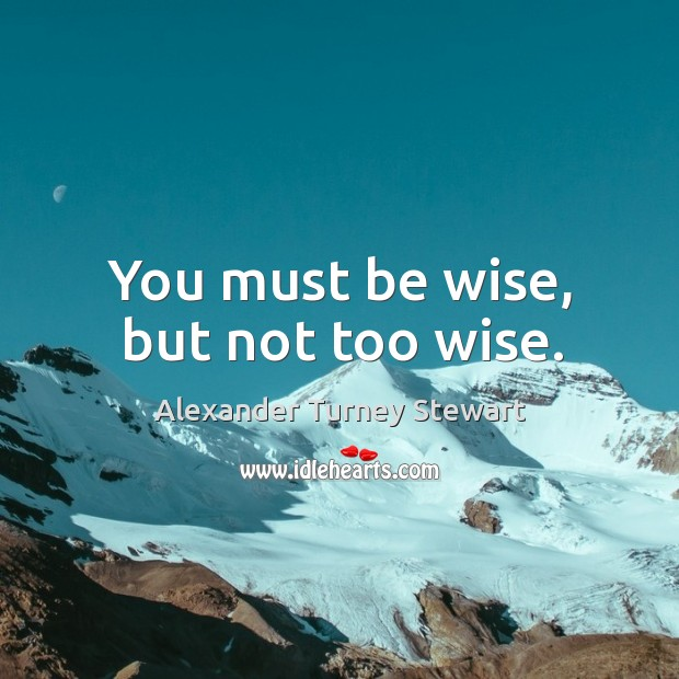 You must be wise, but not too wise. Image