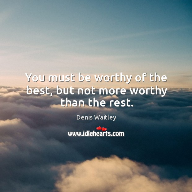 You must be worthy of the best, but not more worthy than the rest. Image