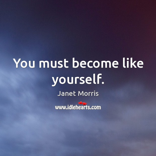 You must become like yourself. Janet Morris Picture Quote