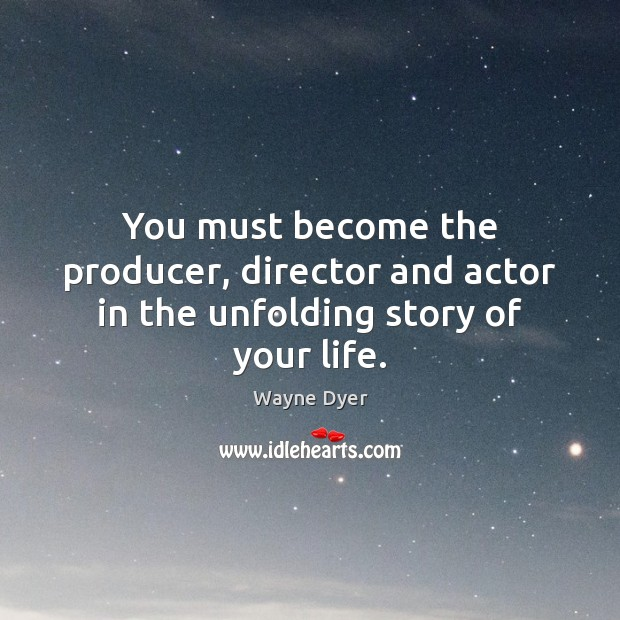 Image, You must become the producer, director and actor in the unfolding story of your life.