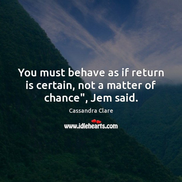 "You must behave as if return is certain, not a matter of chance"", Jem said. Image"
