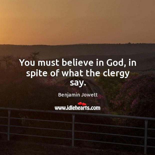 You must believe in God, in spite of what the clergy say. Benjamin Jowett Picture Quote