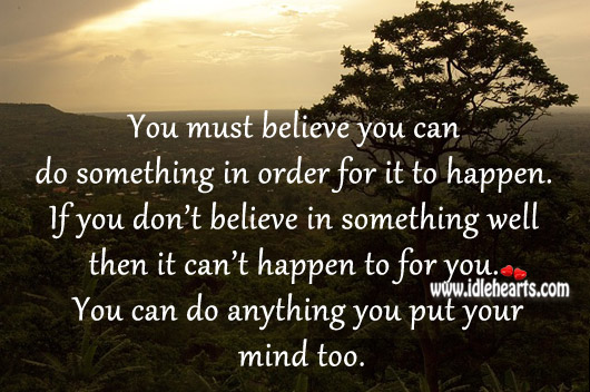 You Must Believe You Can Do Something In Order For It To Happen.