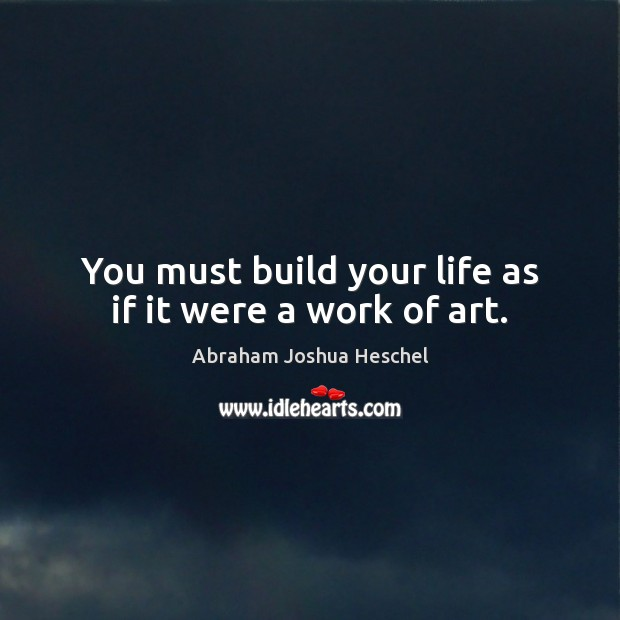 You must build your life as if it were a work of art. Abraham Joshua Heschel Picture Quote