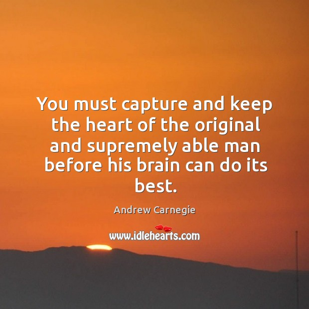 You must capture and keep the heart of the original and supremely able man before his brain can do its best. Image