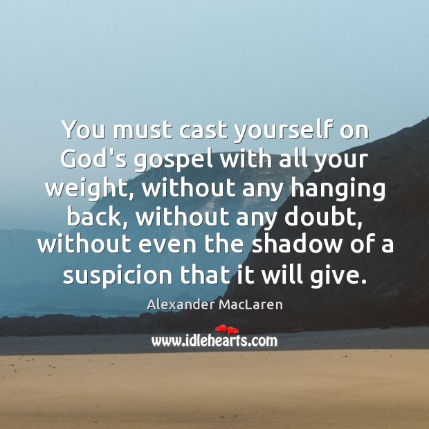 You must cast yourself on God's gospel with all your weight, without Alexander MacLaren Picture Quote