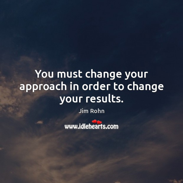 You must change your approach in order to change your results. Image