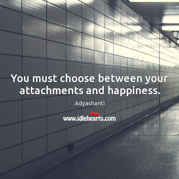 Image, You must choose between your attachments and happiness.