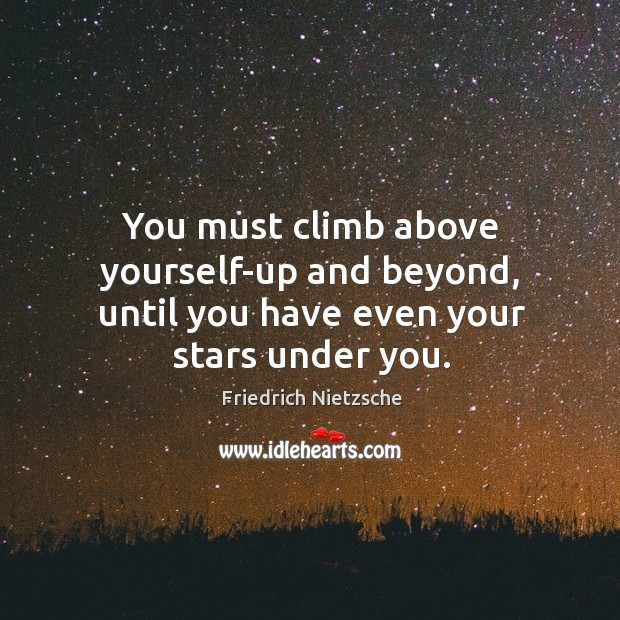 You must climb above yourself-up and beyond, until you have even your stars under you. Image