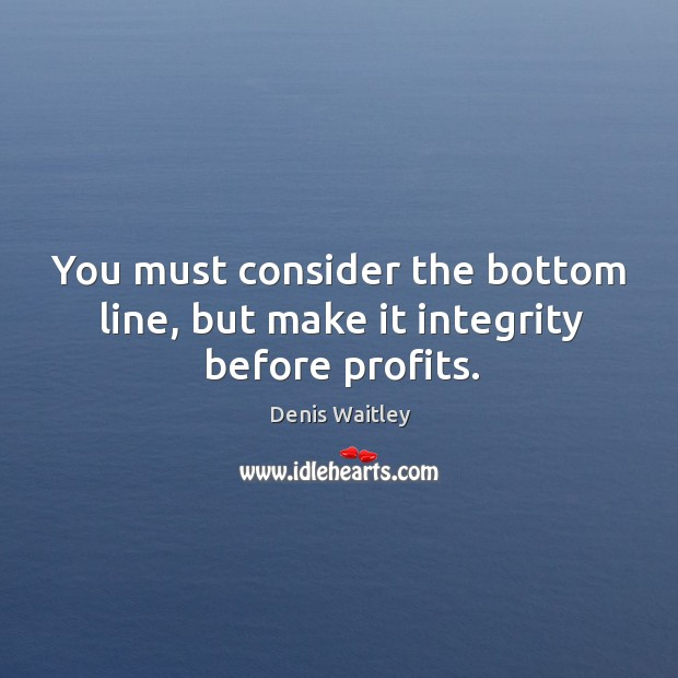 You must consider the bottom line, but make it integrity before profits. Image