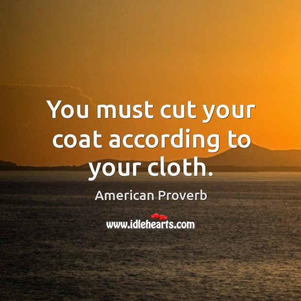 Image, You must cut your coat according to your cloth.