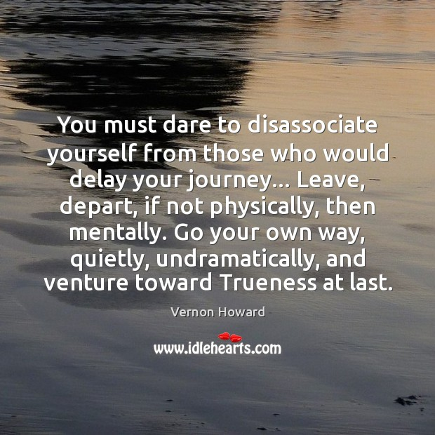You must dare to disassociate yourself from those who would delay your Vernon Howard Picture Quote