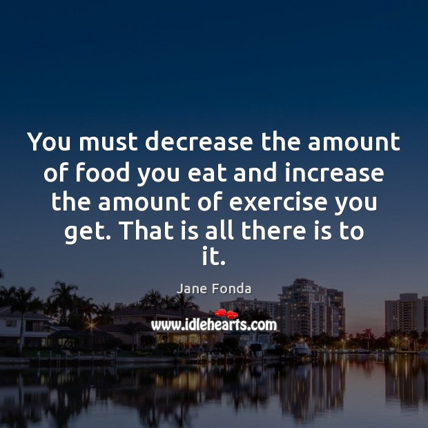 You must decrease the amount of food you eat and increase the Jane Fonda Picture Quote