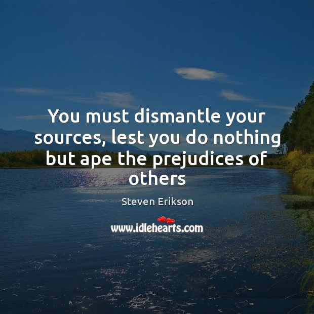 You must dismantle your sources, lest you do nothing but ape the prejudices of others Steven Erikson Picture Quote