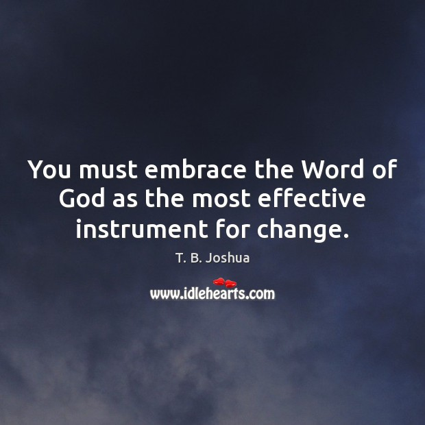You must embrace the Word of God as the most effective instrument for change. T. B. Joshua Picture Quote