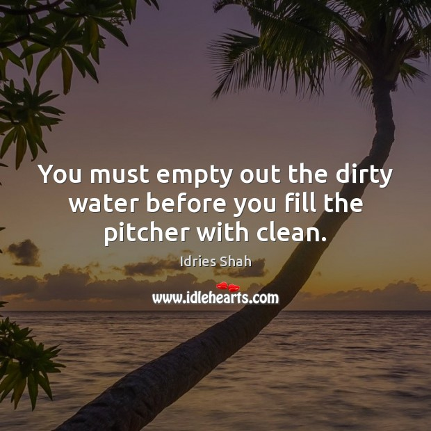You must empty out the dirty water before you fill the pitcher with clean. Image