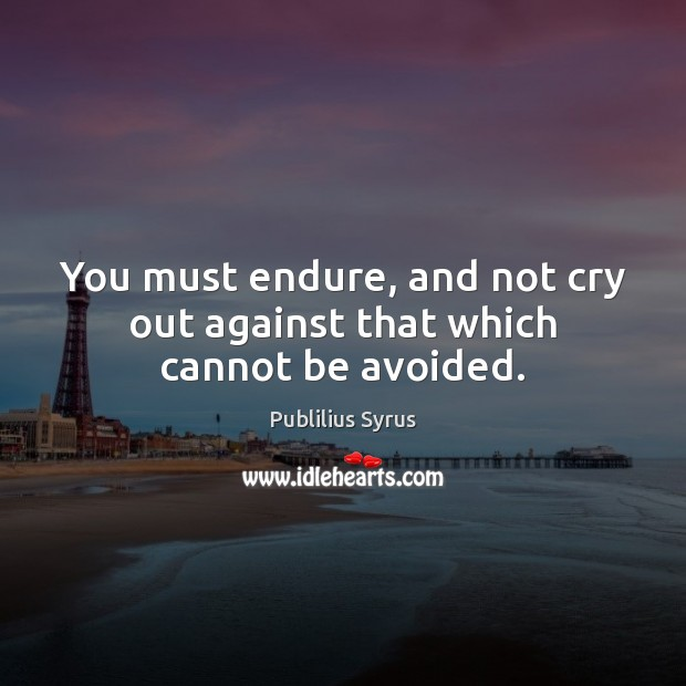 Image, You must endure, and not cry out against that which cannot be avoided.