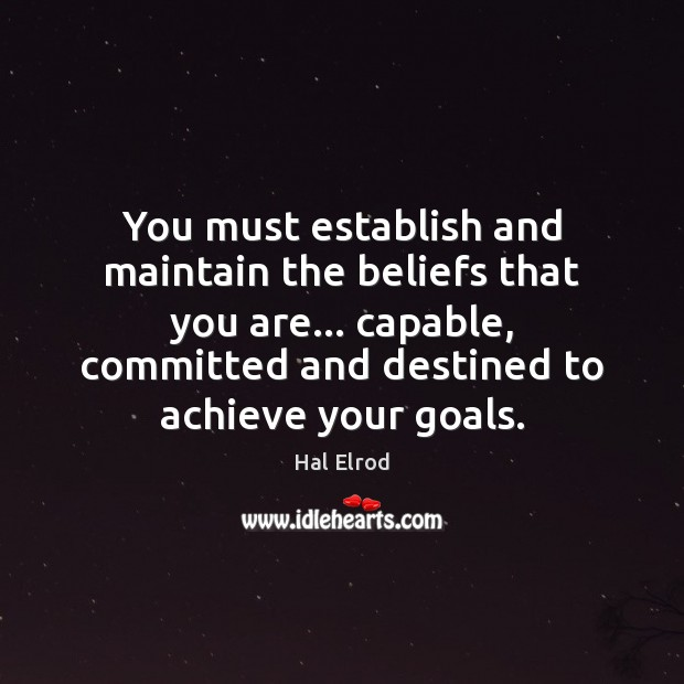 You must establish and maintain the beliefs that you are… capable, committed Hal Elrod Picture Quote
