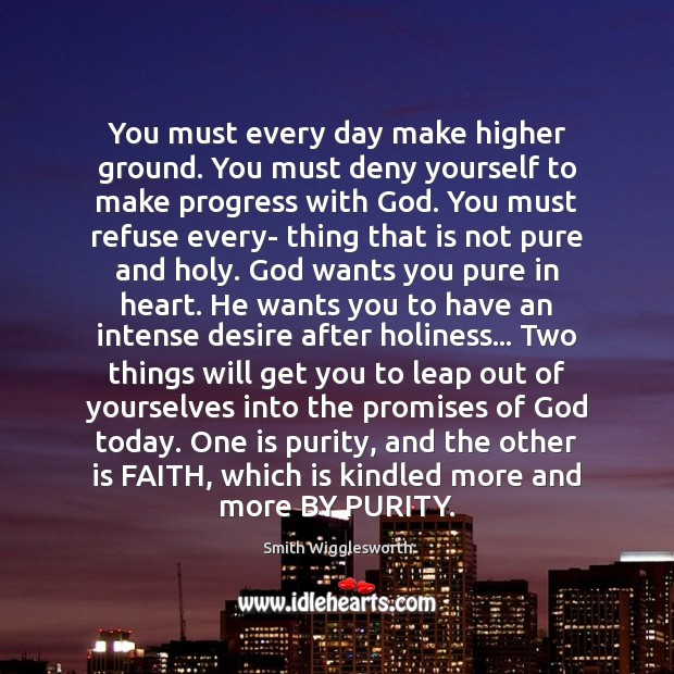 You must every day make higher ground. You must deny yourself to Smith Wigglesworth Picture Quote