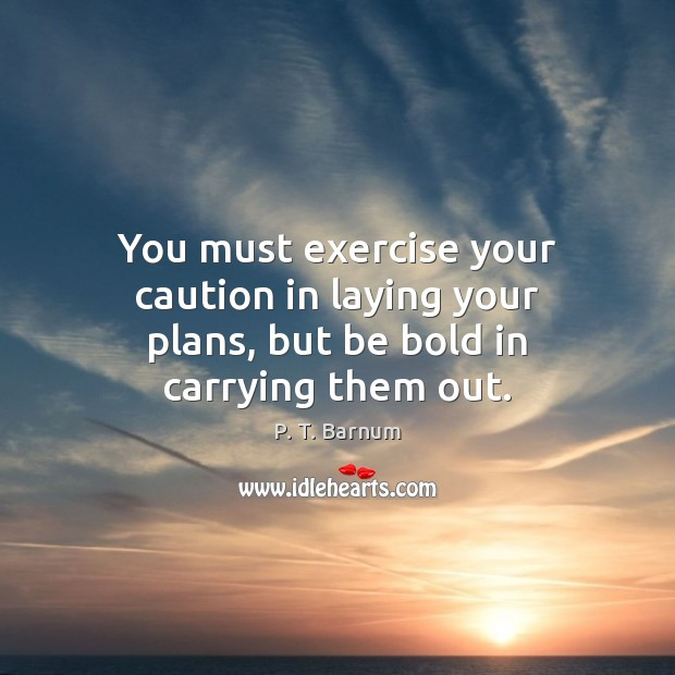 Image, You must exercise your caution in laying your plans, but be bold in carrying them out.
