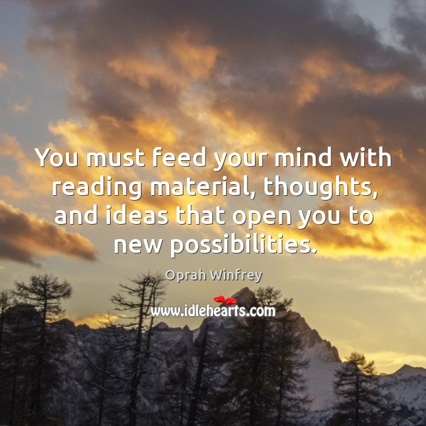 You Must Feed Your Mind With Reading Material Thoughts And Ideas That