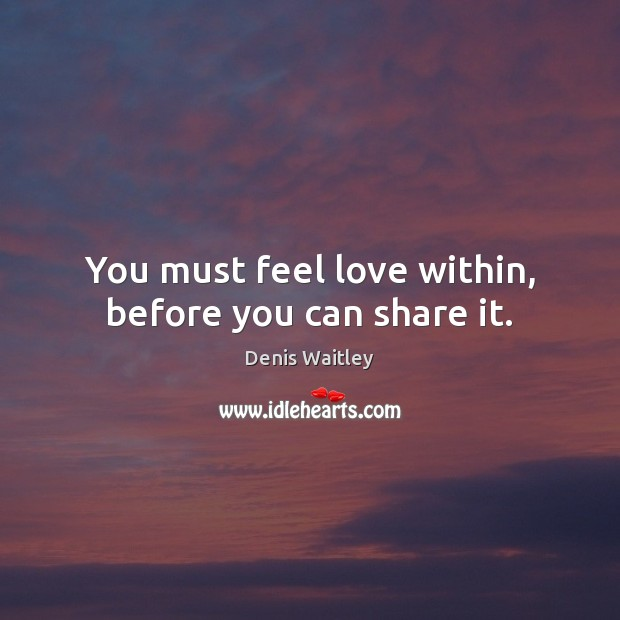 You must feel love within, before you can share it. Denis Waitley Picture Quote